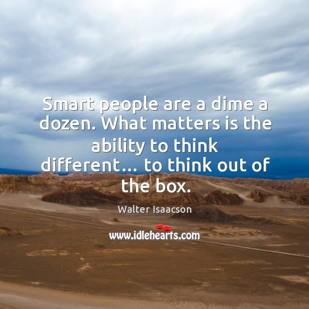 Smart people are a dime a dozen. What matters is the ability to think different… to think out of the box. Image