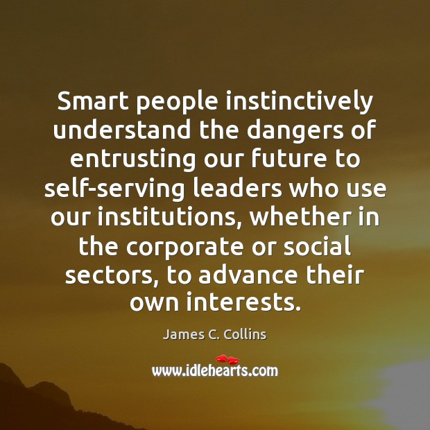 Smart people instinctively understand the dangers of entrusting our future to self-serving Image