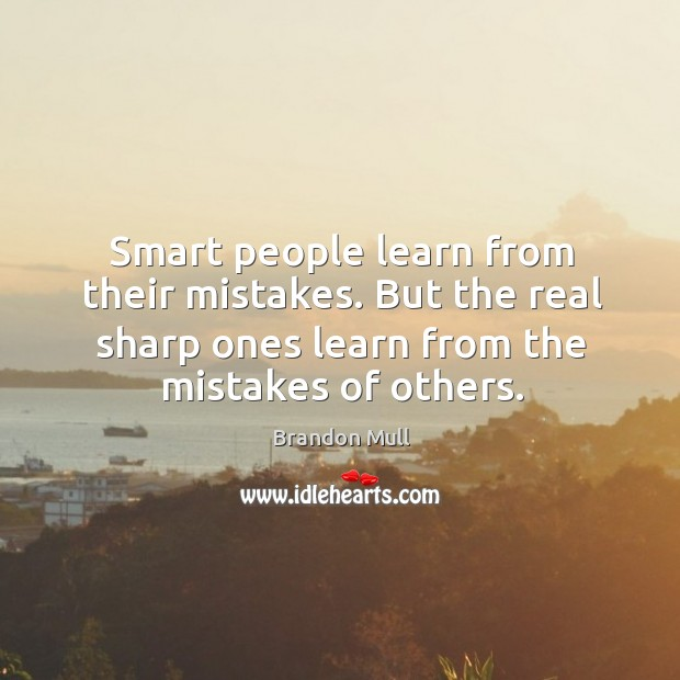 Image about Smart people learn from their mistakes. But the real sharp ones learn