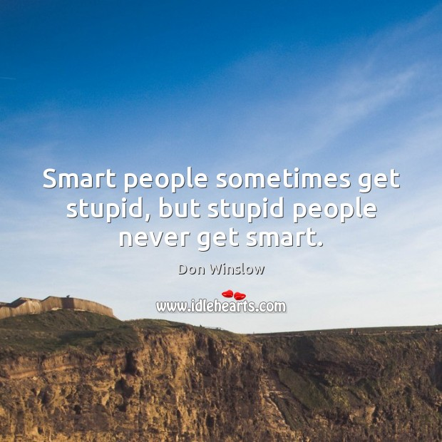 Smart people sometimes get stupid, but stupid people never get smart. Image