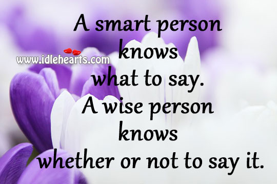 A Wise Person Knows Whether Or Not To Say It
