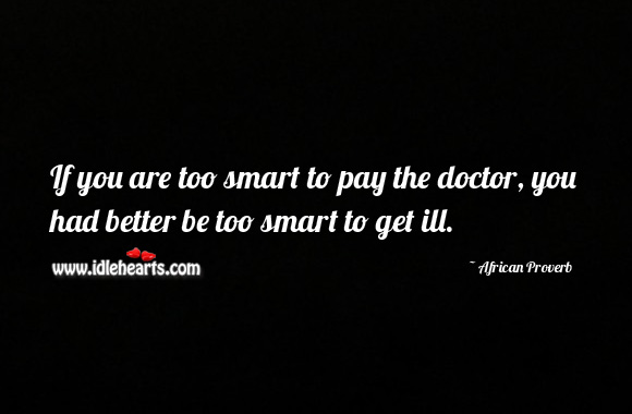 Image, If you are too smart to pay the doctor, you had better be too smart to get ill.