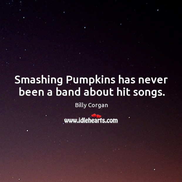 Image, Smashing Pumpkins has never been a band about hit songs.