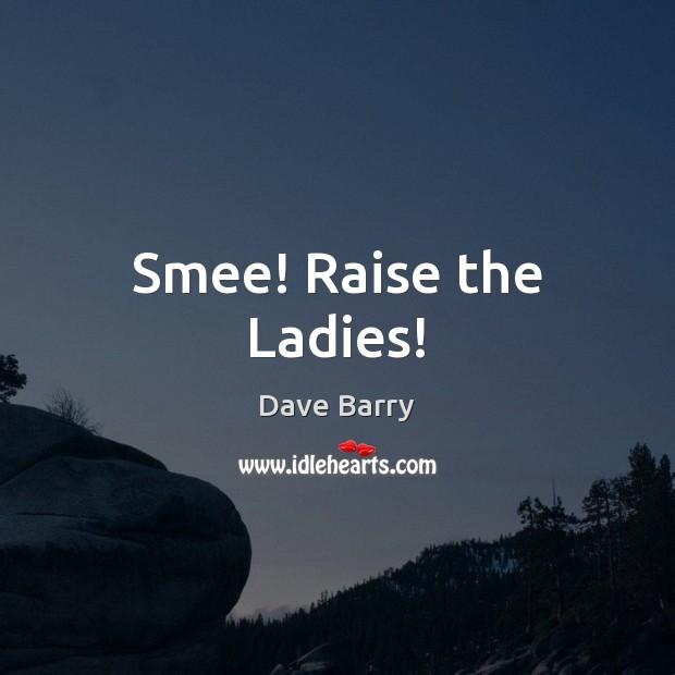 Smee! Raise the Ladies! Image