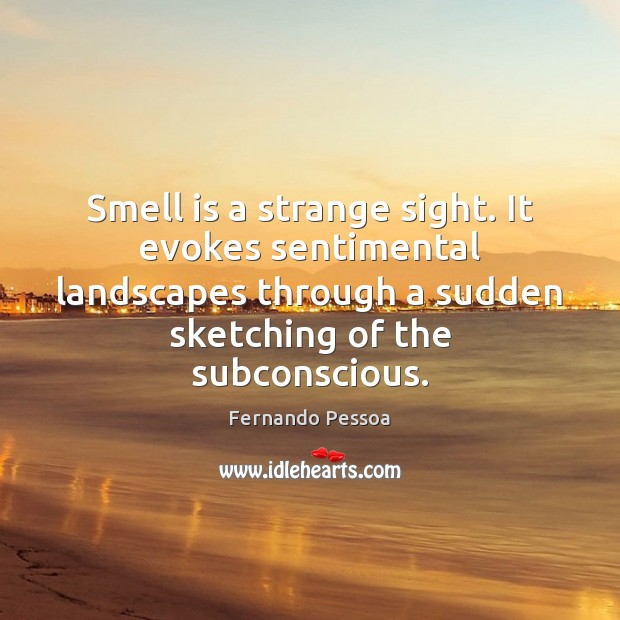 Smell is a strange sight. It evokes sentimental landscapes through a sudden Image