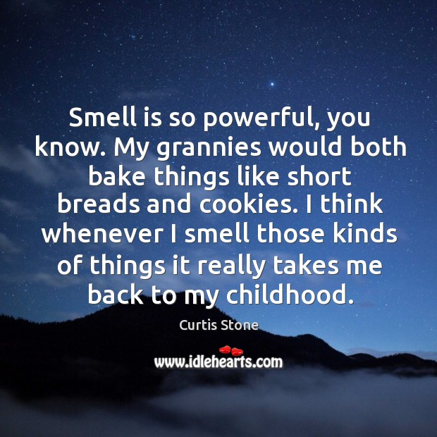 Smell is so powerful, you know. My grannies would both bake things like short breads and cookies. Curtis Stone Picture Quote