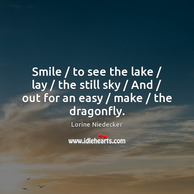 Smile / to see the lake / lay / the still sky / And / out for Lorine Niedecker Picture Quote