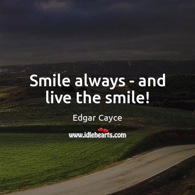 Smile always – and live the smile! Edgar Cayce Picture Quote