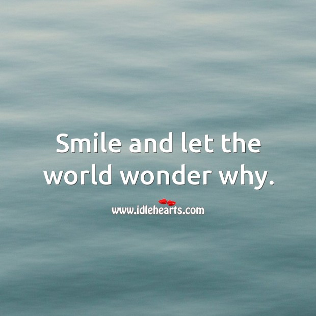 Smile and let the world wonder why. Image