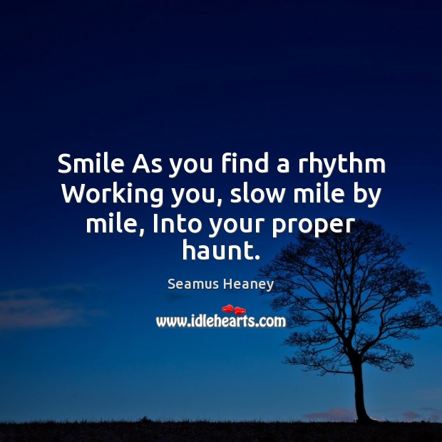 Smile As you find a rhythm Working you, slow mile by mile, Into your proper haunt. Seamus Heaney Picture Quote