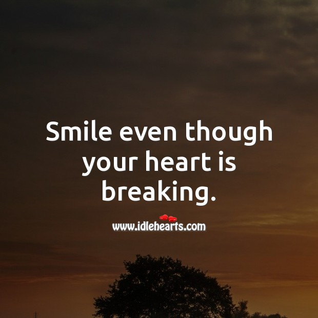 Smile even though your heart is breaking. Heart Quotes Image