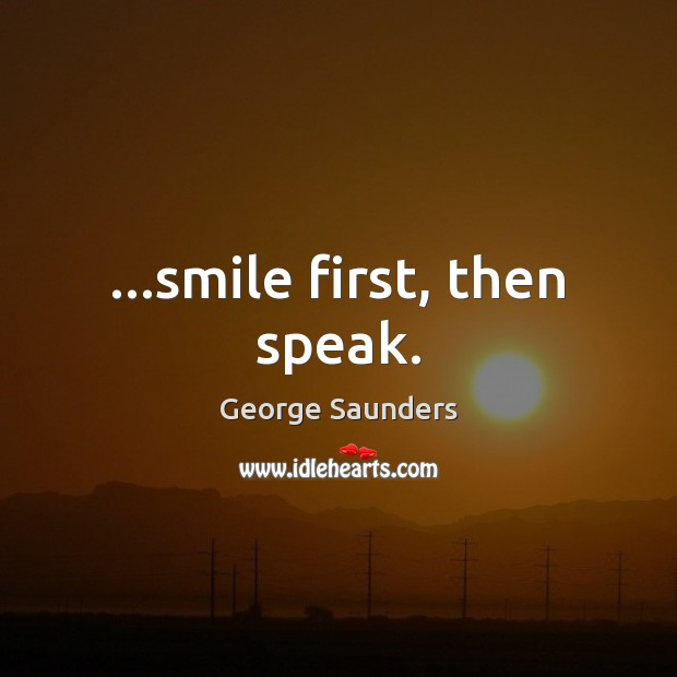 …smile first, then speak. George Saunders Picture Quote