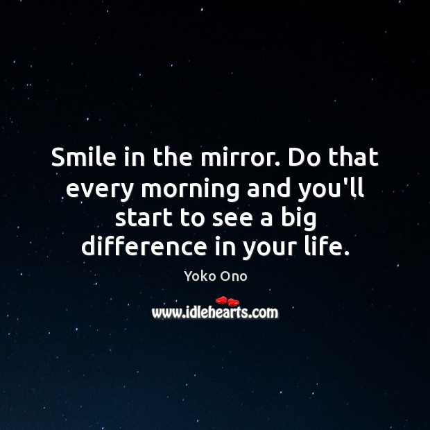 Smile in the mirror. Do that every morning and you'll start to Yoko Ono Picture Quote