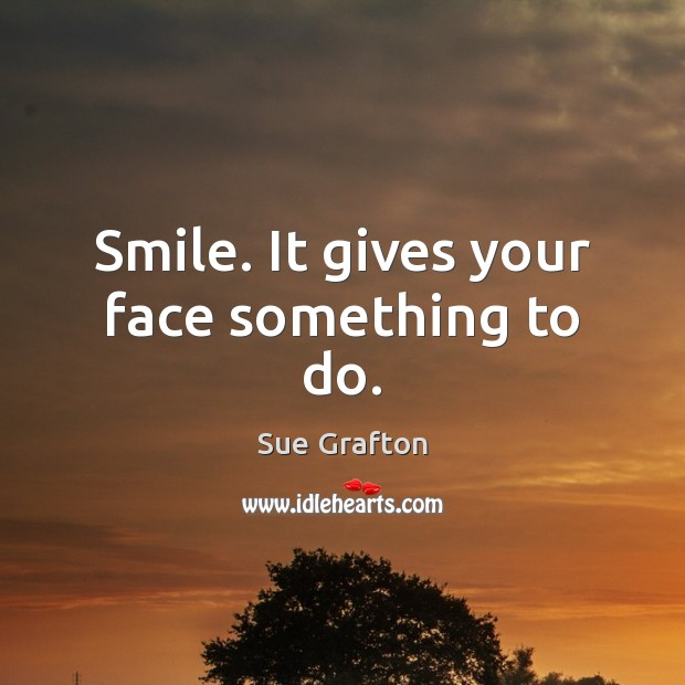 Smile. It gives your face something to do. Sue Grafton Picture Quote
