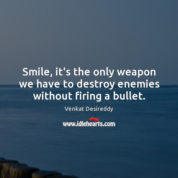 Smile, it's the only weapon we have to destroy enemies without firing a bullet. Smile Quotes Image