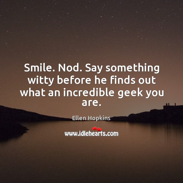 Smile. Nod. Say something witty before he finds out what an incredible geek you are. Ellen Hopkins Picture Quote