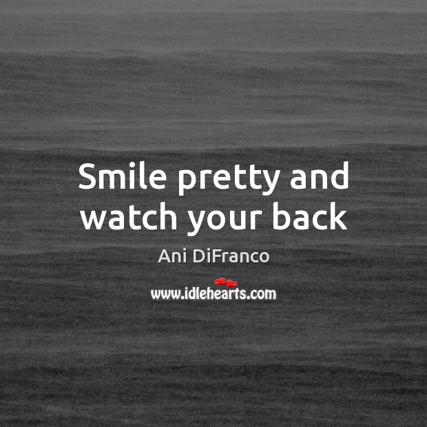 Smile pretty and watch your back Ani DiFranco Picture Quote