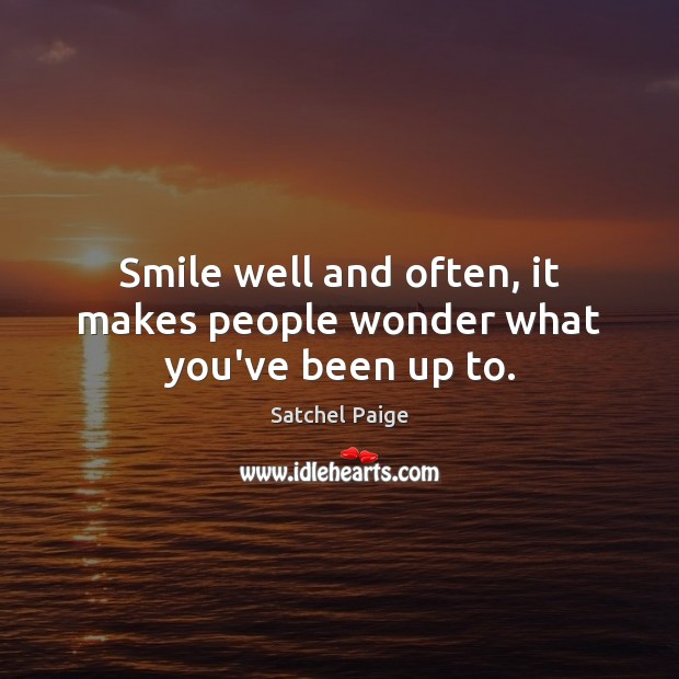 Smile well and often, it makes people wonder what you've been up to. Image