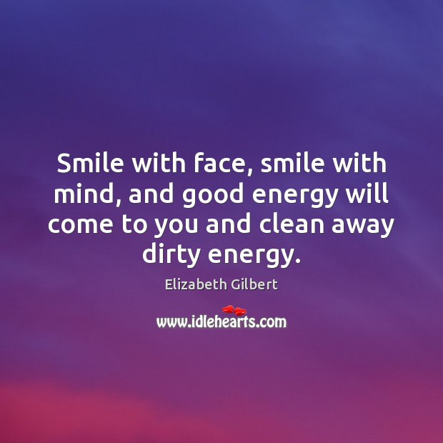 Smile with face, smile with mind, and good energy will come to Elizabeth Gilbert Picture Quote
