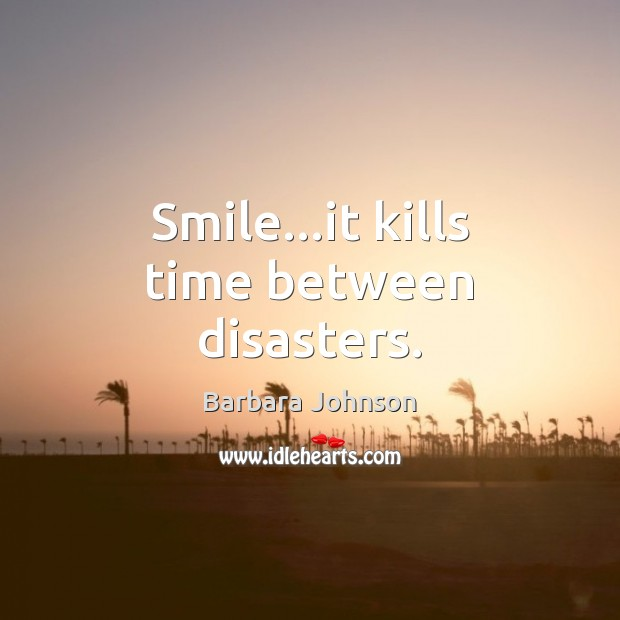 Smile…it kills time between disasters. Barbara Johnson Picture Quote