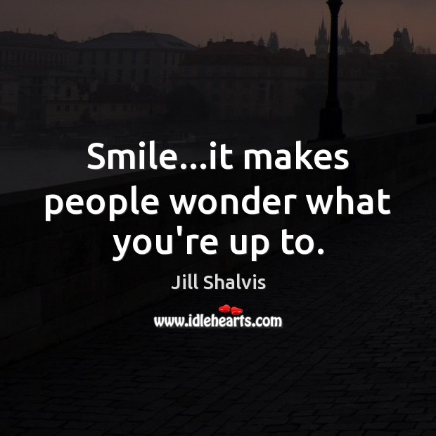 Image, Smile…it makes people wonder what you're up to.