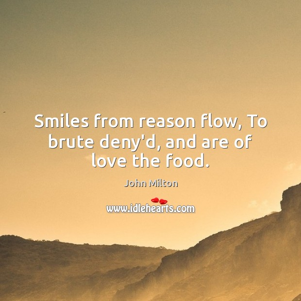 Smiles from reason flow, To brute deny'd, and are of love the food. John Milton Picture Quote