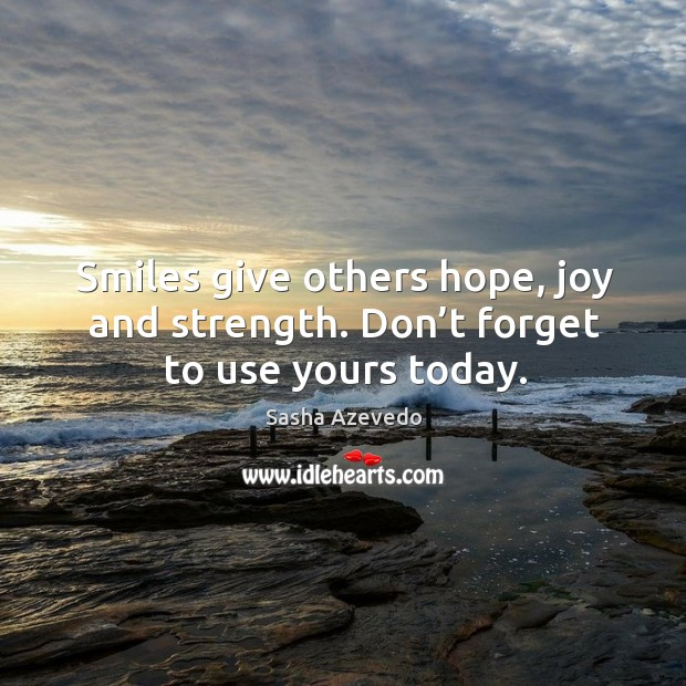 Smiles give others hope, joy and strength. Don't forget to use yours today. Sasha Azevedo Picture Quote