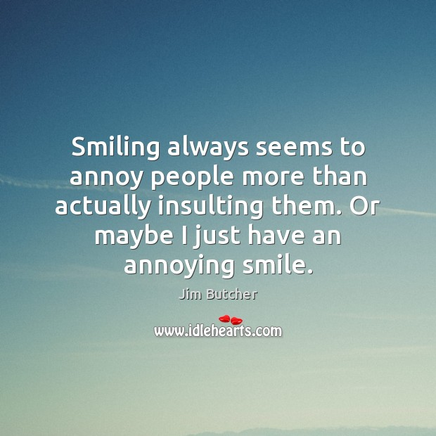 Image, Smiling always seems to annoy people more than actually insulting them. Or