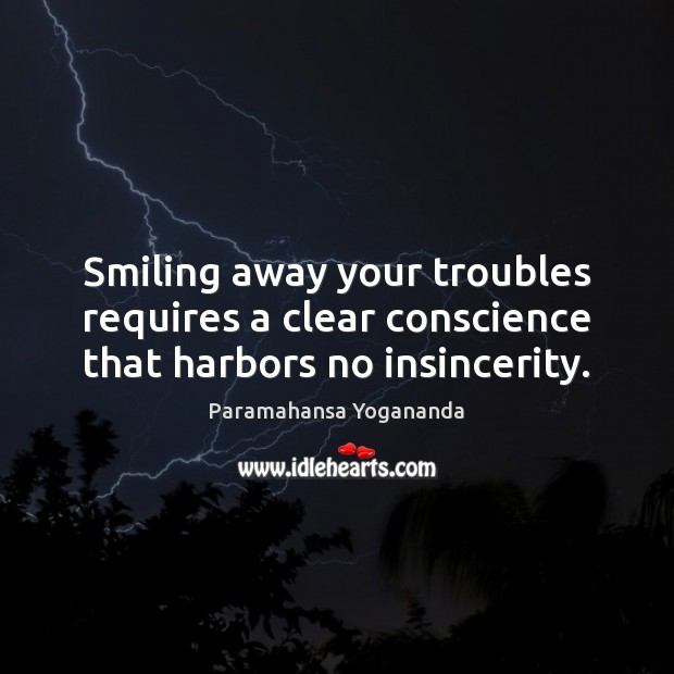 Smiling away your troubles requires a clear conscience that harbors no insincerity. Paramahansa Yogananda Picture Quote