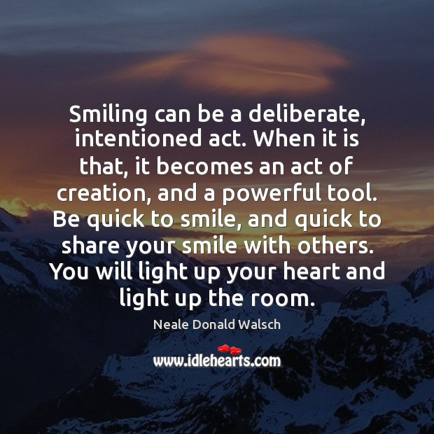 Smiling can be a deliberate, intentioned act. When it is that, it Neale Donald Walsch Picture Quote