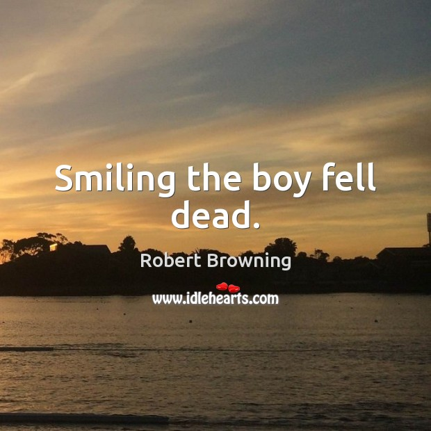 Smiling the boy fell dead. Robert Browning Picture Quote