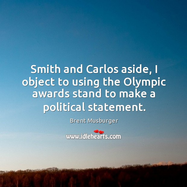 Image, Smith and carlos aside, I object to using the olympic awards stand to make a political statement.