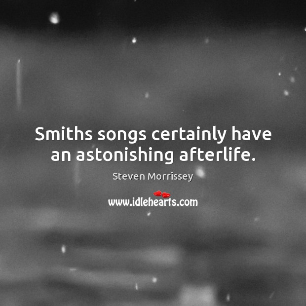 Smiths songs certainly have an astonishing afterlife. Steven Morrissey Picture Quote