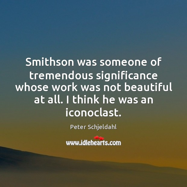 Smithson was someone of tremendous significance whose work was not beautiful at Peter Schjeldahl Picture Quote