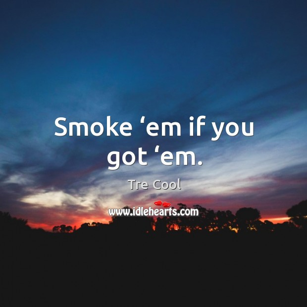 Smoke 'em if you got 'em. Tre Cool Picture Quote