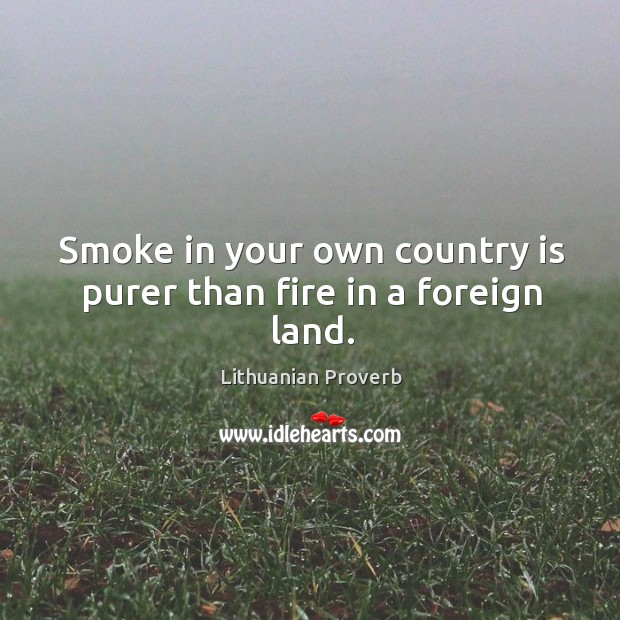 Smoke in your own country is purer than fire in a foreign land. Lithuanian Proverbs Image