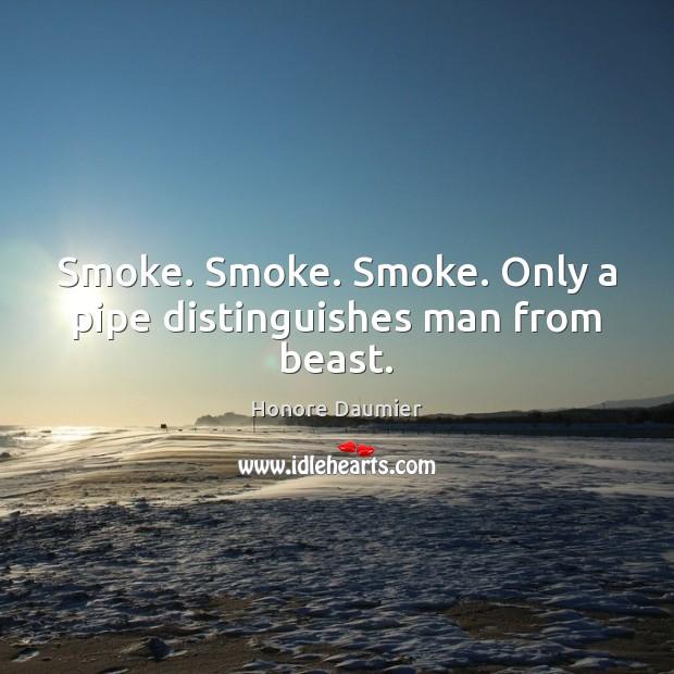 Smoke. Smoke. Smoke. Only a pipe distinguishes man from beast. Image