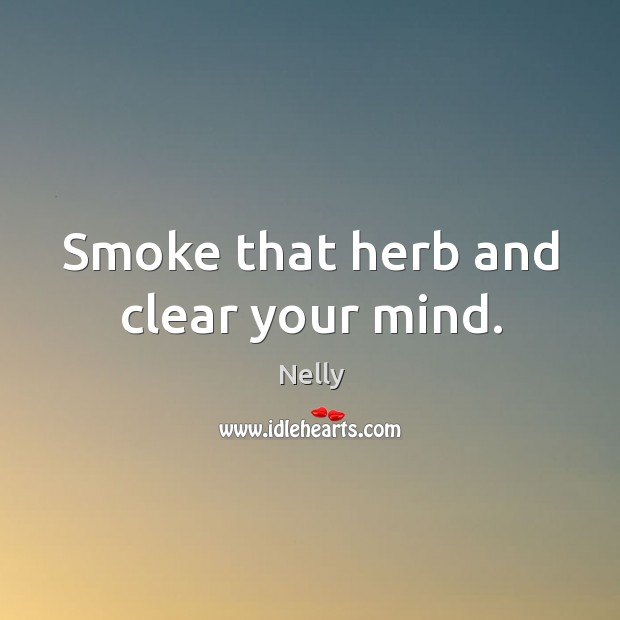 Smoke that herb and clear your mind. Image