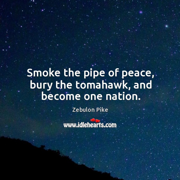 Smoke the pipe of peace, bury the tomahawk, and become one nation. Zebulon Pike Picture Quote