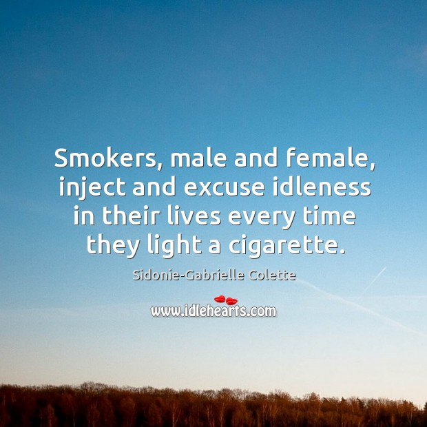 Smokers, male and female, inject and excuse idleness in their lives every time they light a cigarette. Sidonie-Gabrielle Colette Picture Quote