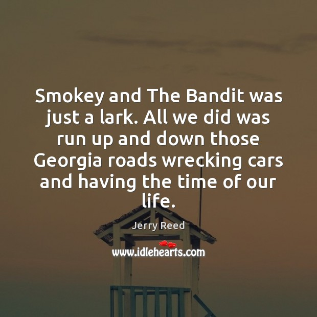 Smokey and The Bandit was just a lark. All we did was Image