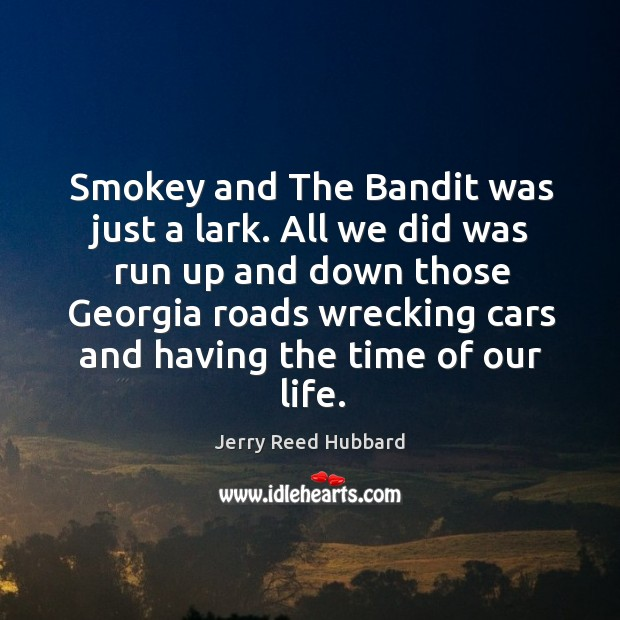 Smokey and the bandit was just a lark. All we did was run up and down those georgia roads wrecking Image