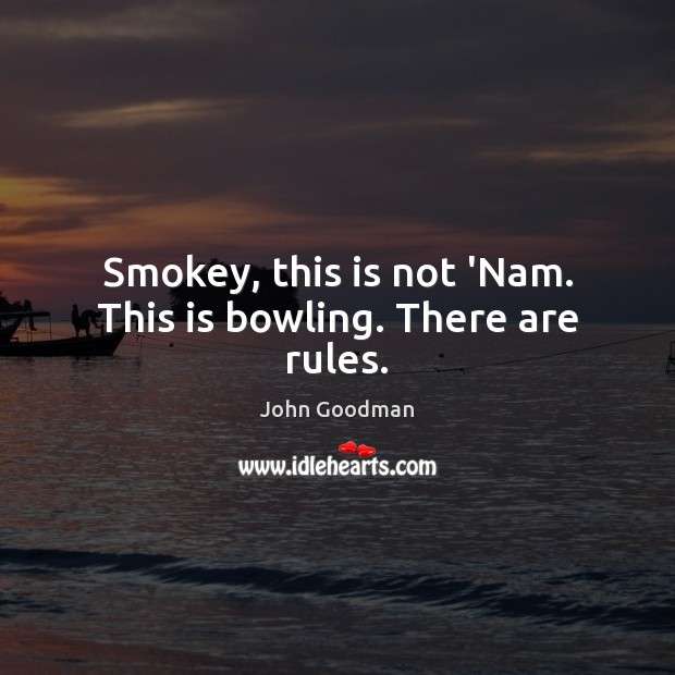 Smokey, this is not 'Nam. This is bowling. There are rules. John Goodman Picture Quote
