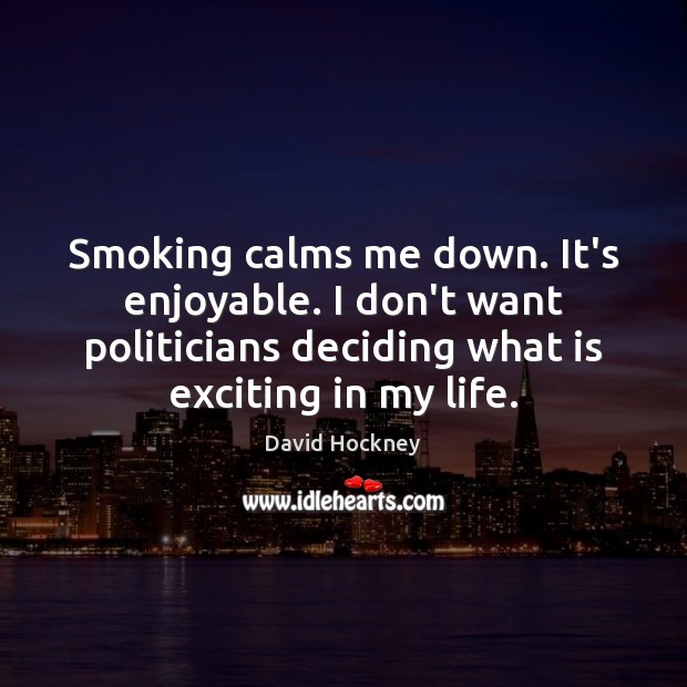 Smoking calms me down. It's enjoyable. I don't want politicians deciding what David Hockney Picture Quote