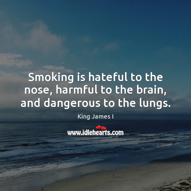 Smoking is hateful to the nose, harmful to the brain, and dangerous to the lungs. Smoking Quotes Image