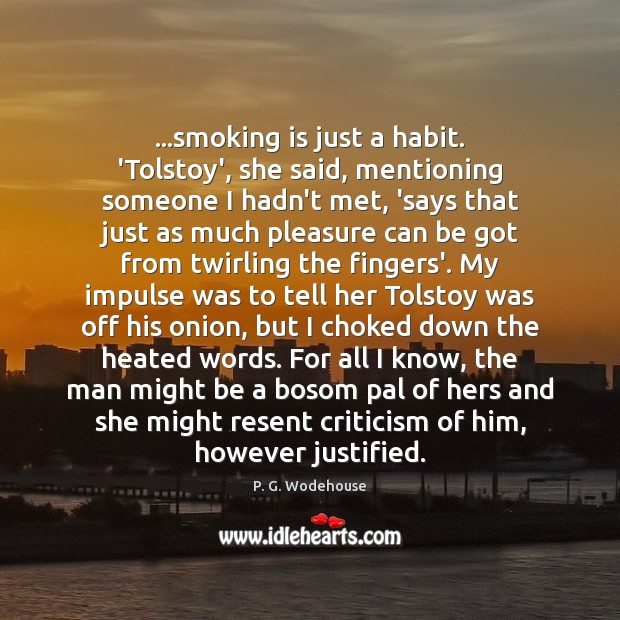 …smoking is just a habit. 'Tolstoy', she said, mentioning someone I hadn't P. G. Wodehouse Picture Quote