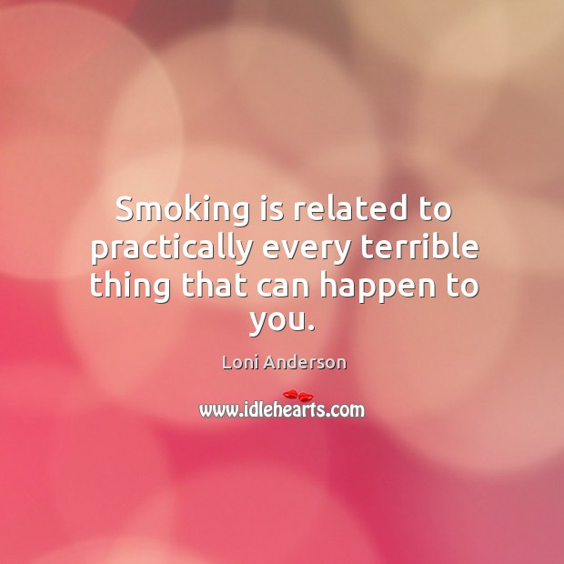 Smoking is related to practically every terrible thing that can happen to you. Smoking Quotes Image