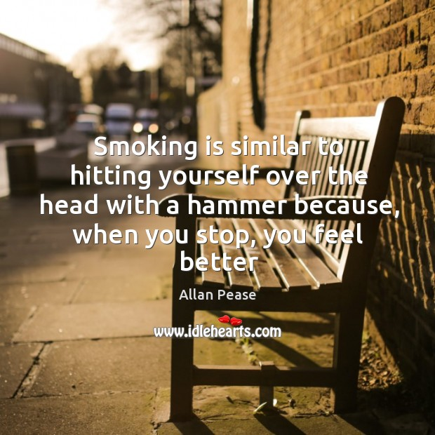 Smoking is similar to hitting yourself over the head with a hammer Smoking Quotes Image