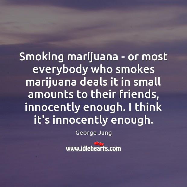 Smoking marijuana – or most everybody who smokes marijuana deals it in Image