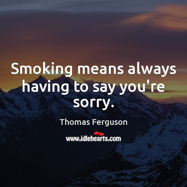 Smoking means always having to say you're sorry. Image